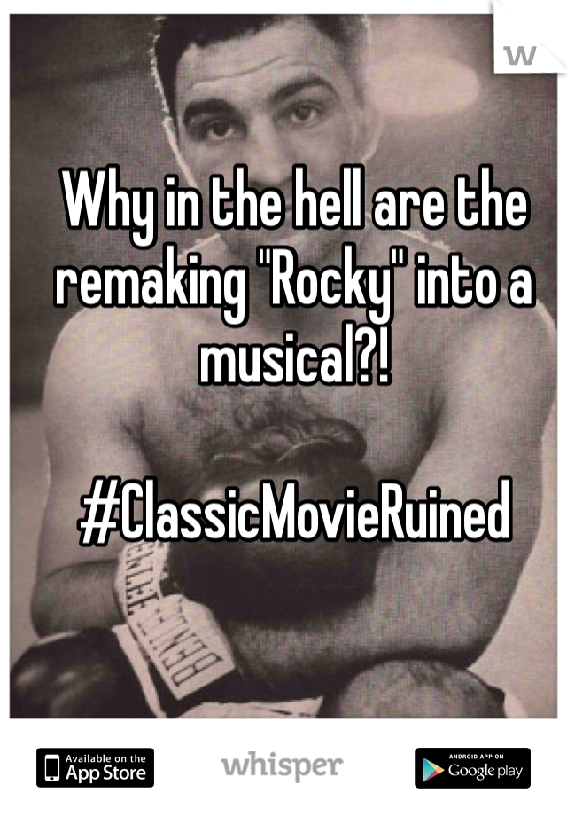 """Why in the hell are the remaking """"Rocky"""" into a musical?!   #ClassicMovieRuined"""