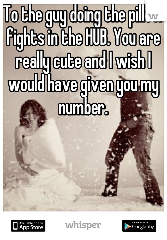 To the guy doing the pillow fights in the HUB. You are really cute and I wish I would have given you my number.