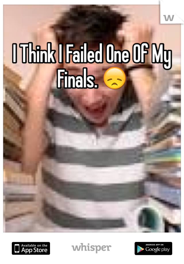 I Think I Failed One Of My Finals. 😞