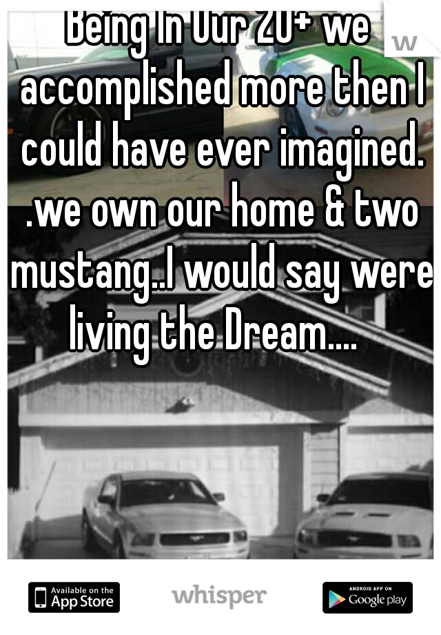 Being In Our 20+ we accomplished more then I could have ever imagined. .we own our home & two mustang..I would say were living the Dream....