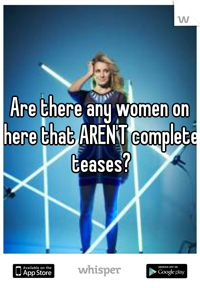 Are there any women on here that AREN'T complete teases?