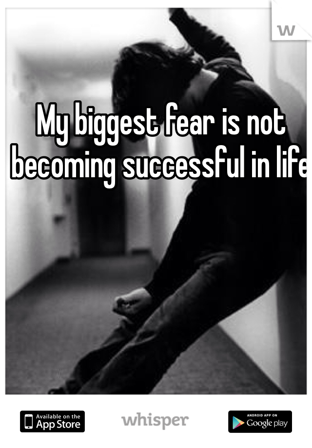 My biggest fear is not becoming successful in life