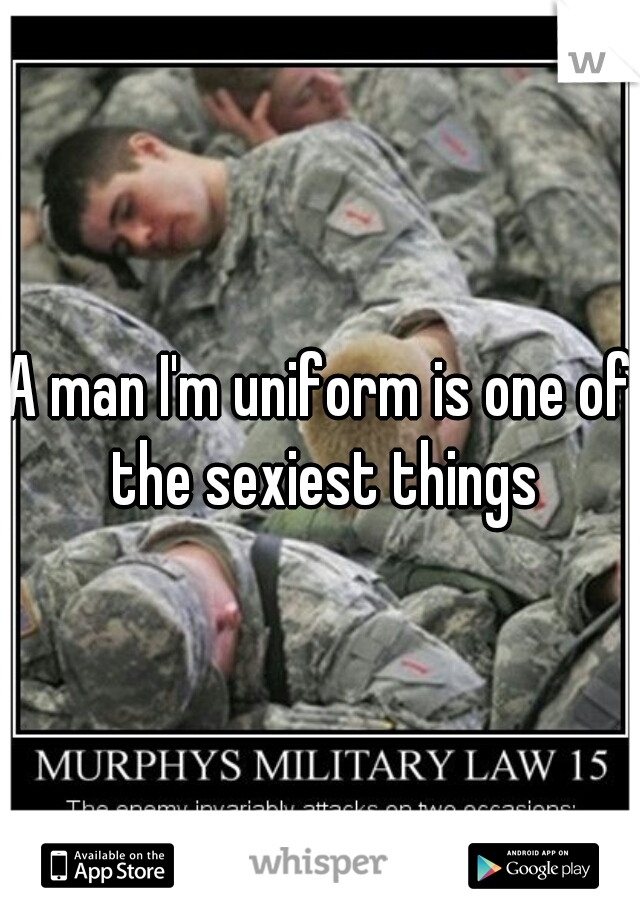 A man I'm uniform is one of the sexiest things