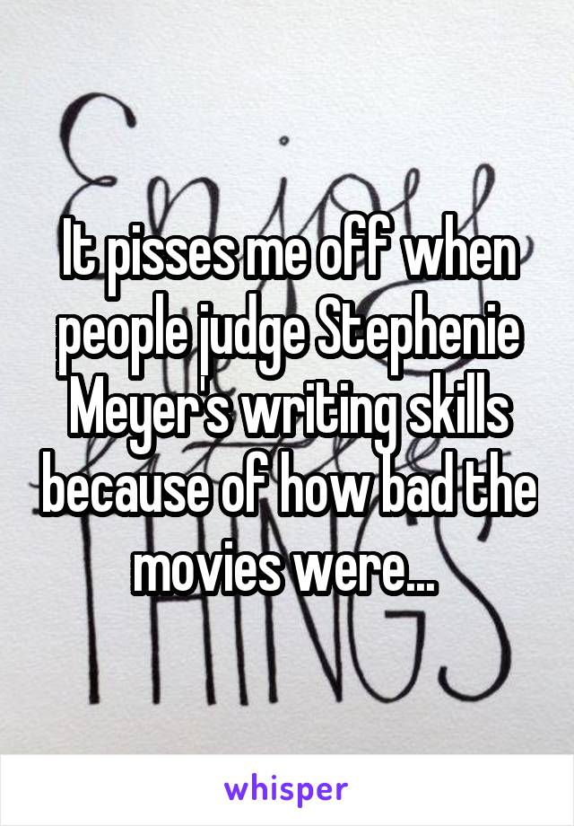It pisses me off when people judge Stephenie Meyer's writing skills because of how bad the movies were...