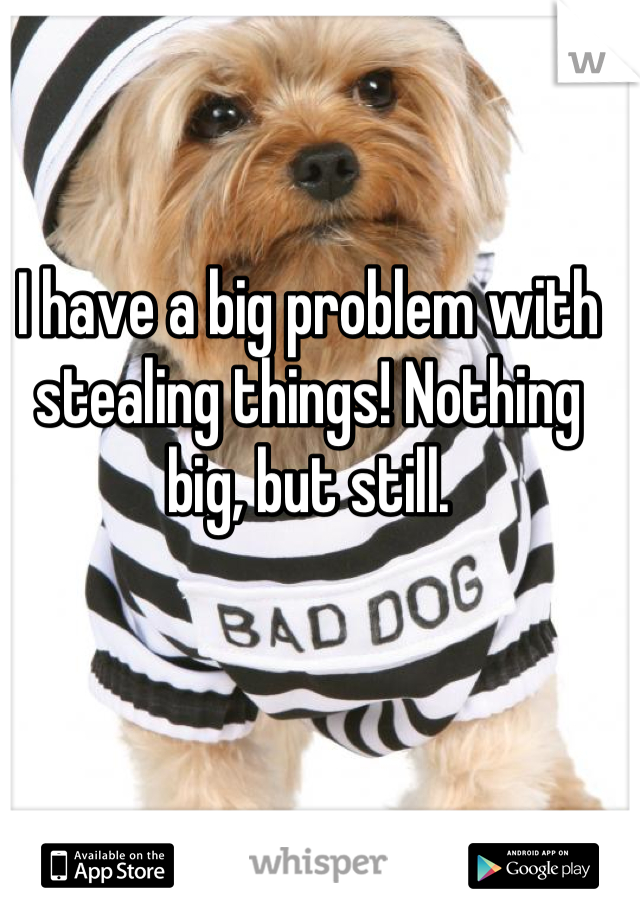 I have a big problem with stealing things! Nothing big, but still.