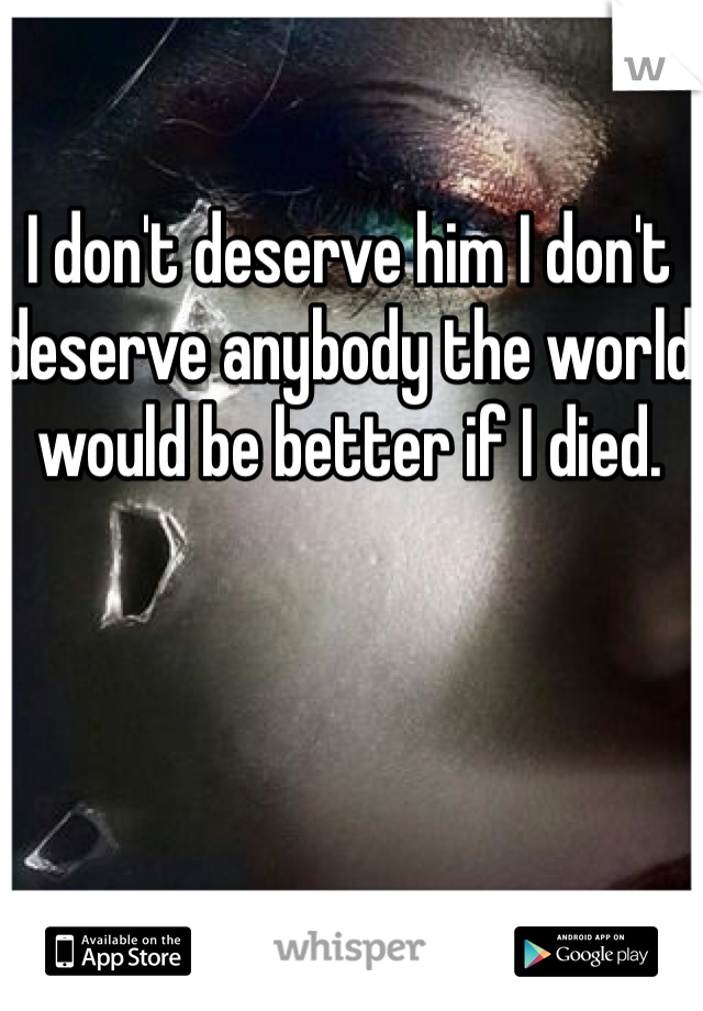 I don't deserve him I don't deserve anybody the world would be better if I died.