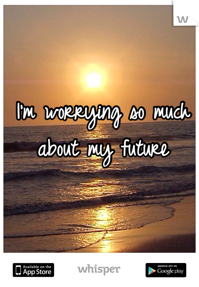 I'm worrying so much about my future