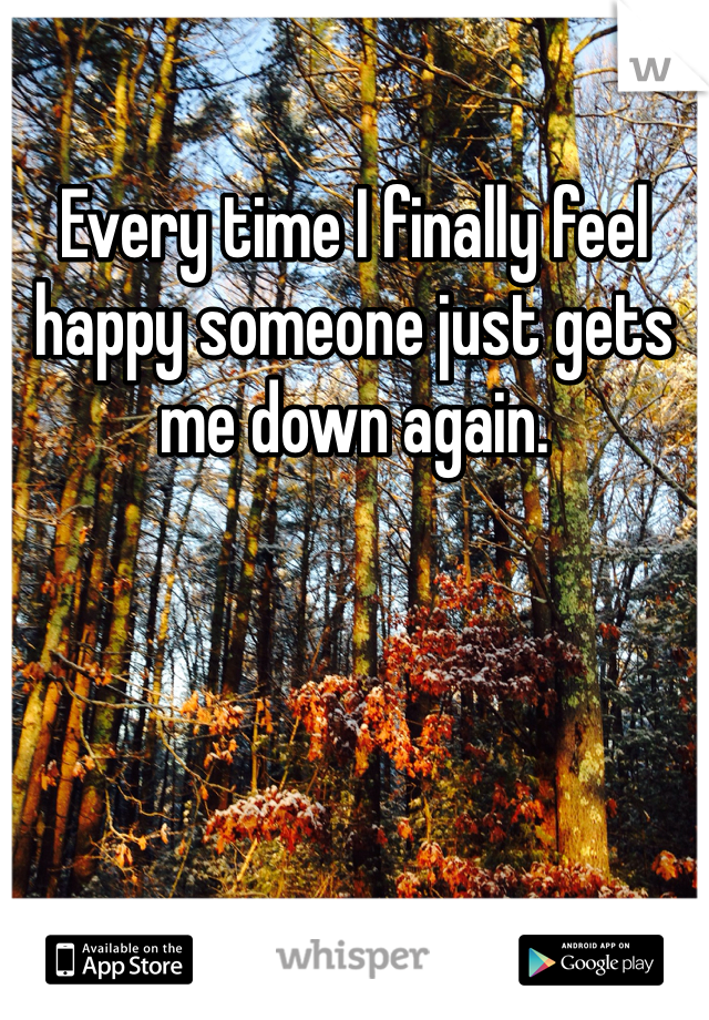 Every time I finally feel happy someone just gets me down again.