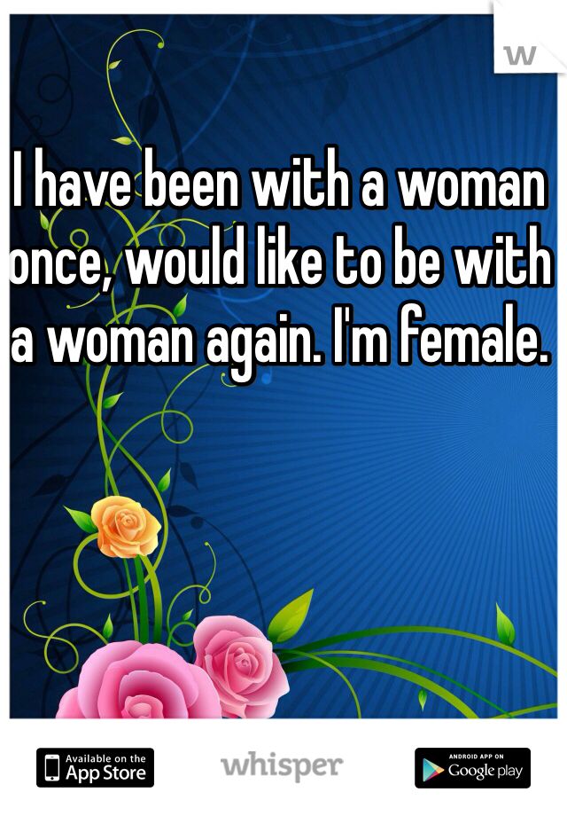 I have been with a woman once, would like to be with a woman again. I'm female.