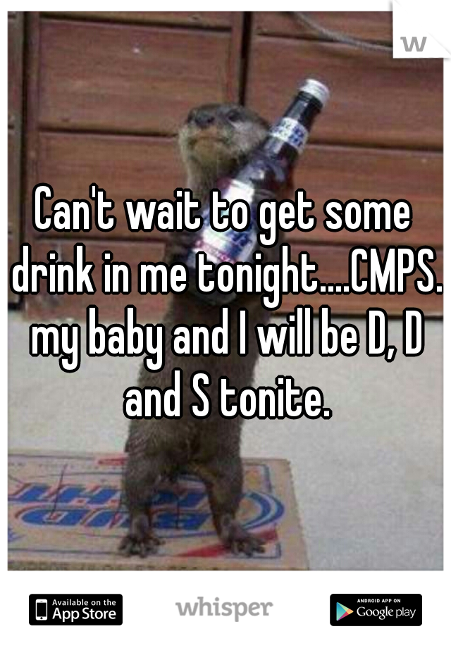 Can't wait to get some drink in me tonight....CMPS. my baby and I will be D, D and S tonite.