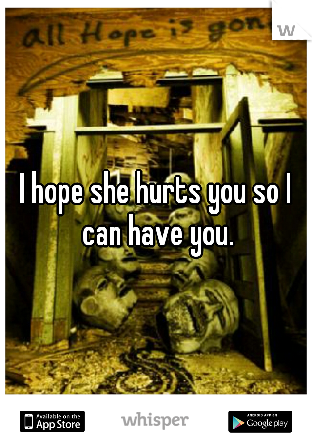 I hope she hurts you so I can have you.