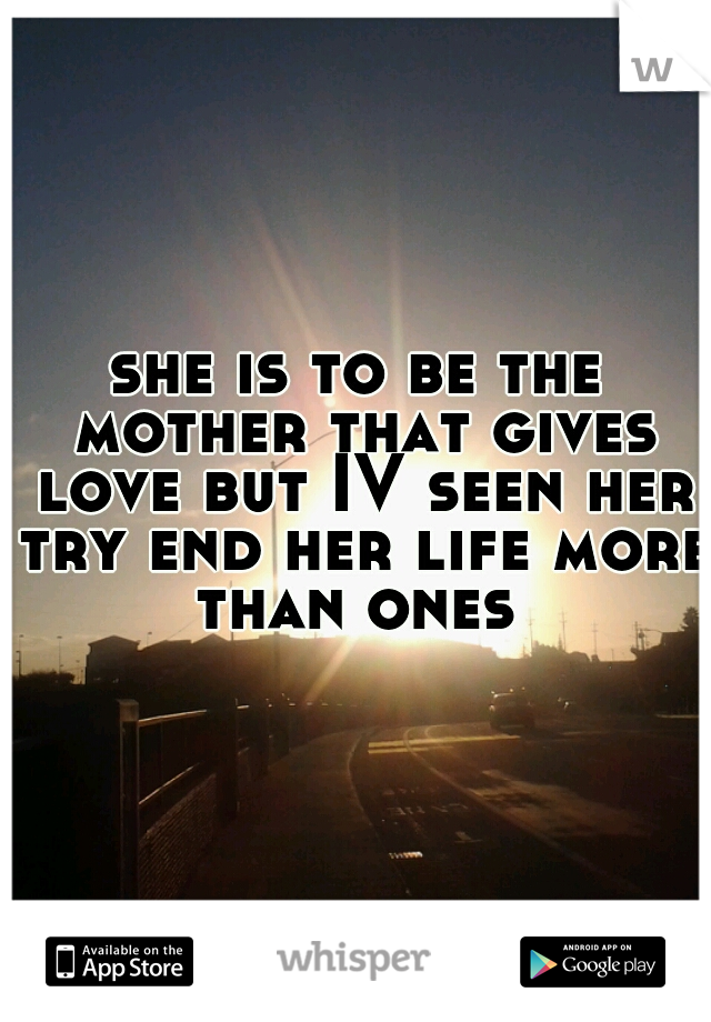 she is to be the mother that gives love but IV seen her try end her life more than ones