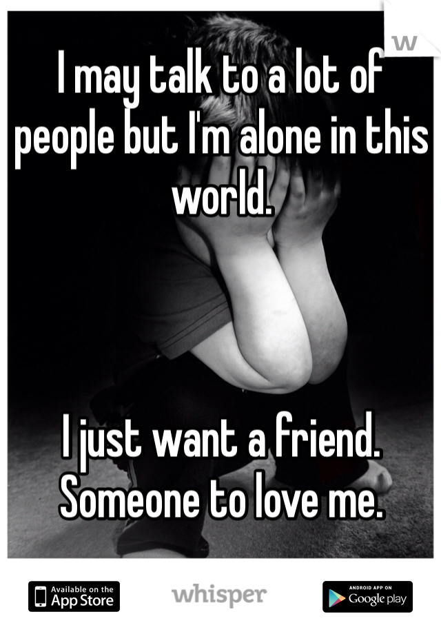 I may talk to a lot of people but I'm alone in this world.     I just want a friend. Someone to love me.
