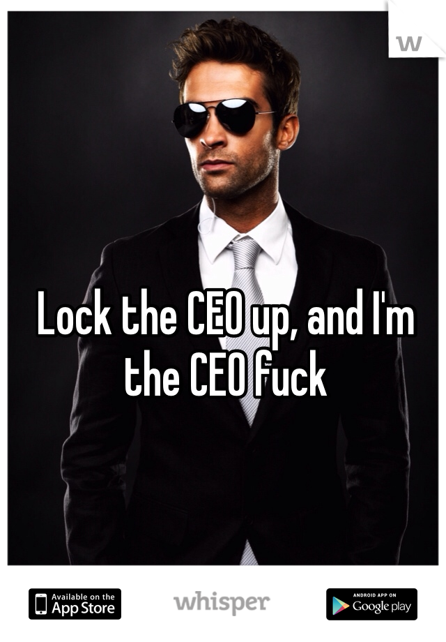 Lock the CEO up, and I'm the CEO fuck