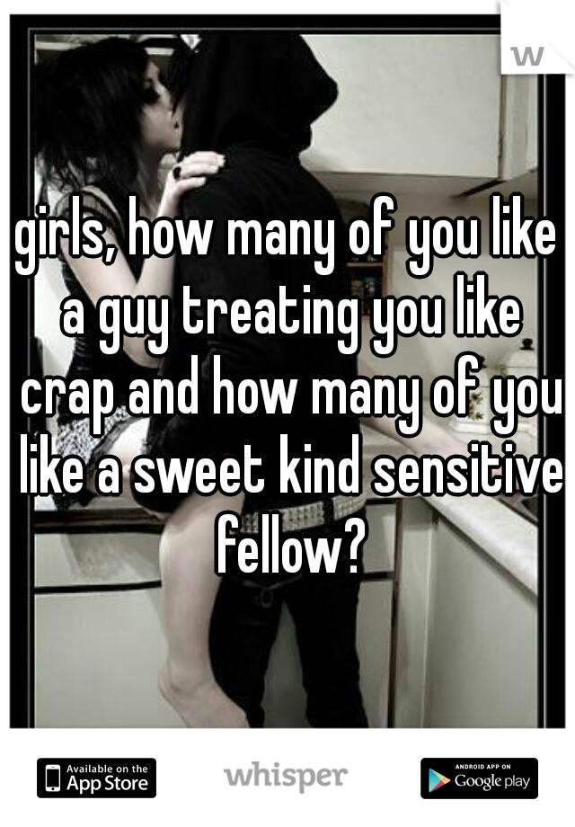 girls, how many of you like a guy treating you like crap and how many of you like a sweet kind sensitive fellow?