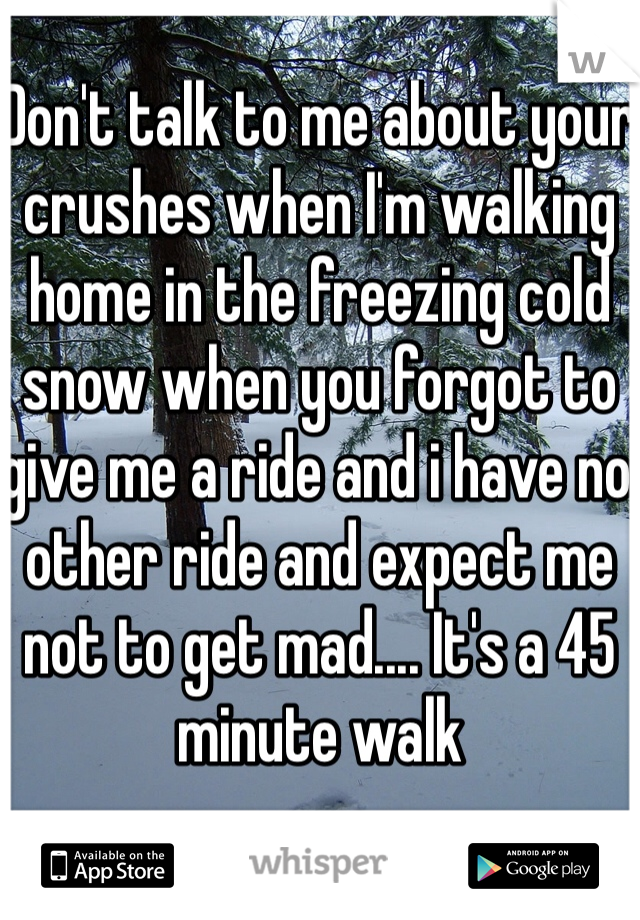 Don't talk to me about your crushes when I'm walking home in the freezing cold snow when you forgot to give me a ride and i have no other ride and expect me not to get mad.... It's a 45 minute walk
