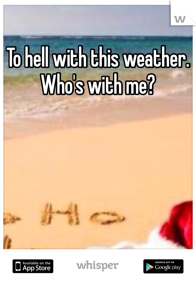 To hell with this weather. Who's with me?