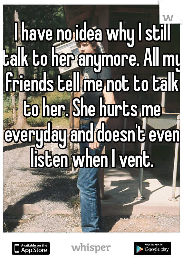 I have no idea why I still talk to her anymore. All my friends tell me not to talk to her. She hurts me everyday and doesn't even listen when I vent.