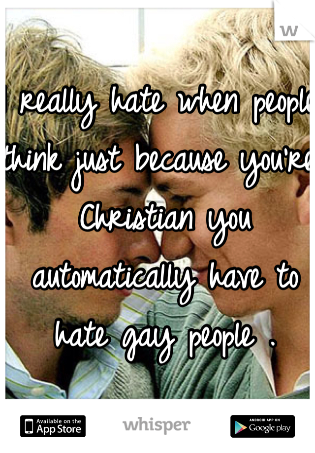 I really hate when people think just because you're Christian you automatically have to hate gay people .