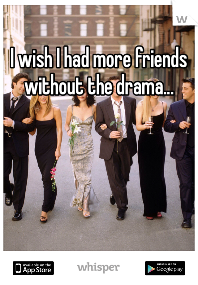 I wish I had more friends without the drama...