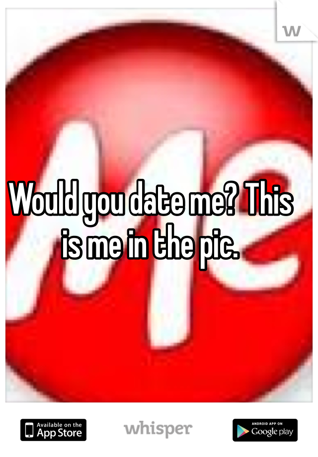 Would you date me? This is me in the pic.