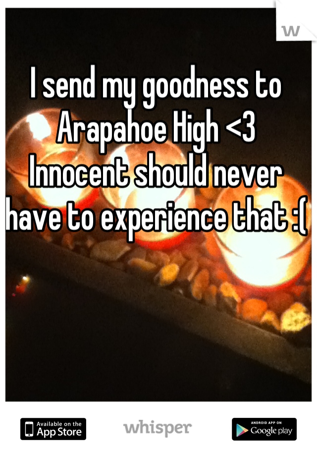 I send my goodness to Arapahoe High <3  Innocent should never have to experience that :(