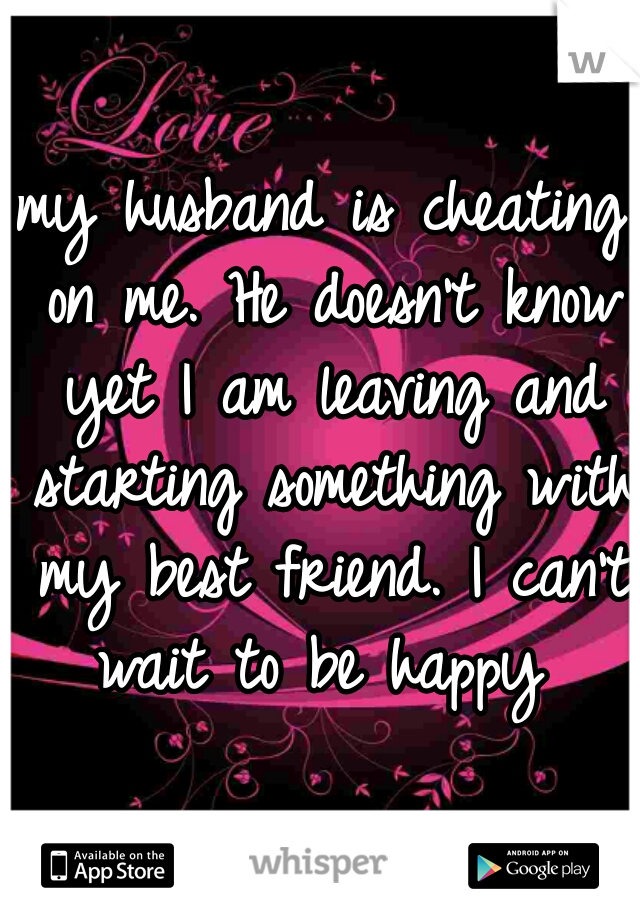 my husband is cheating on me. He doesn't know yet I am leaving and starting something with my best friend. I can't wait to be happy