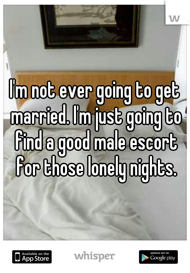 I'm not ever going to get married. I'm just going to find a good male escort for those lonely nights.