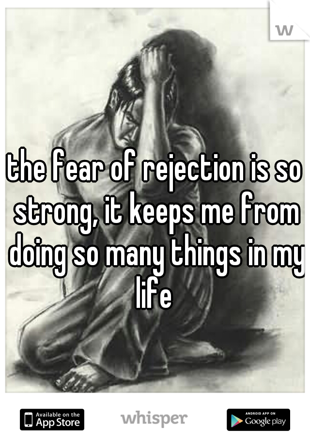 the fear of rejection is so strong, it keeps me from doing so many things in my life