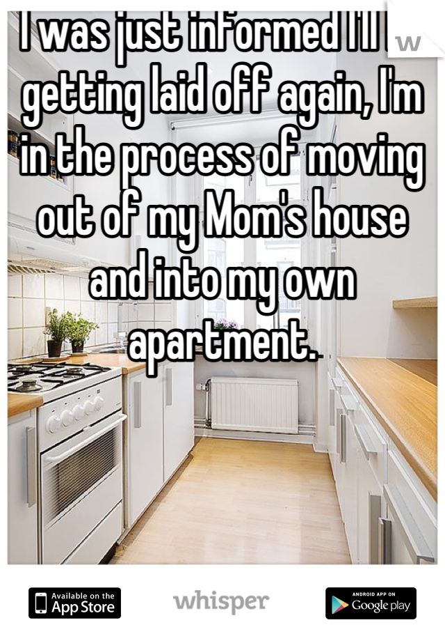 I was just informed I'll be getting laid off again, I'm in the process of moving out of my Mom's house and into my own apartment.