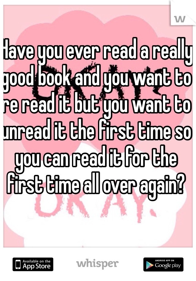 Have you ever read a really good book and you want to re read it but you want to unread it the first time so you can read it for the first time all over again?