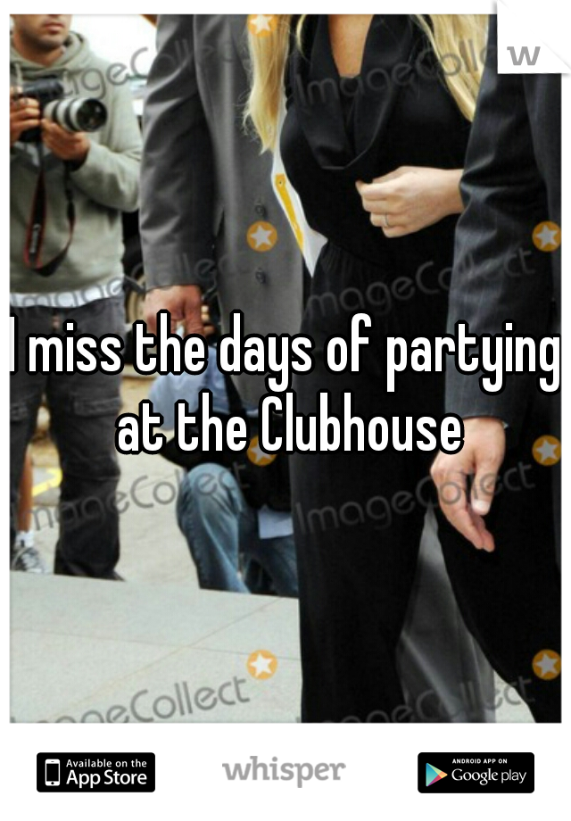 I miss the days of partying at the Clubhouse