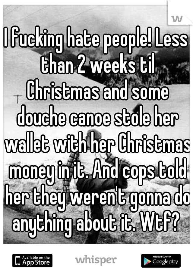 I fucking hate people! Less than 2 weeks til Christmas and some douche canoe stole her wallet with her Christmas money in it. And cops told her they weren't gonna do anything about it. Wtf?