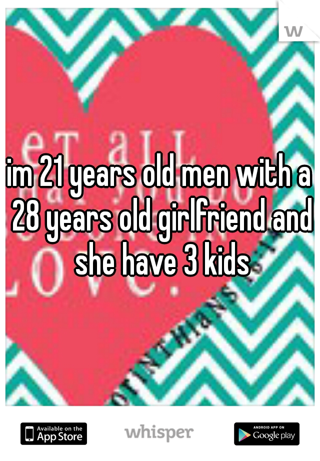 im 21 years old men with a 28 years old girlfriend and she have 3 kids
