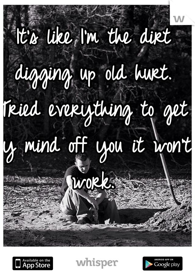 It's like I'm the dirt digging up old hurt. Tried everything to get my mind off you it won't work.