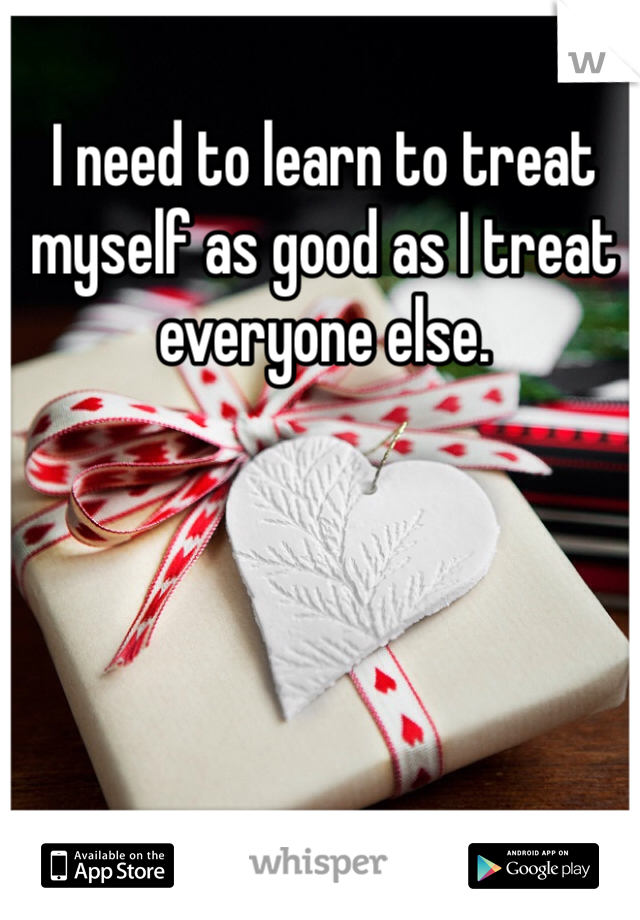 I need to learn to treat myself as good as I treat everyone else.