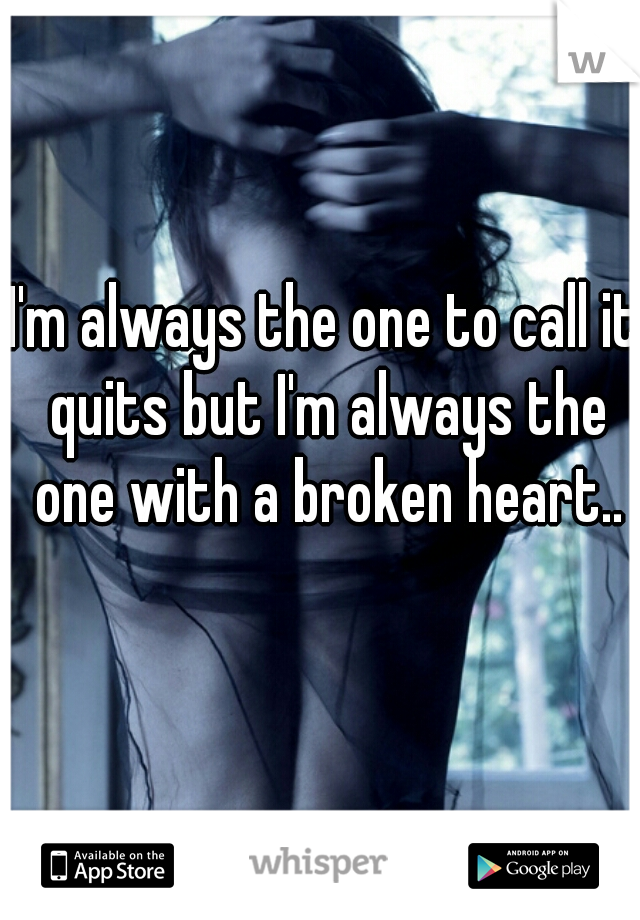 I'm always the one to call it quits but I'm always the one with a broken heart..