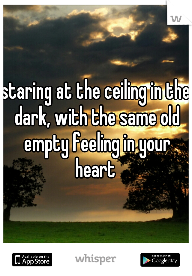 staring at the ceiling in the dark, with the same old empty feeling in your heart