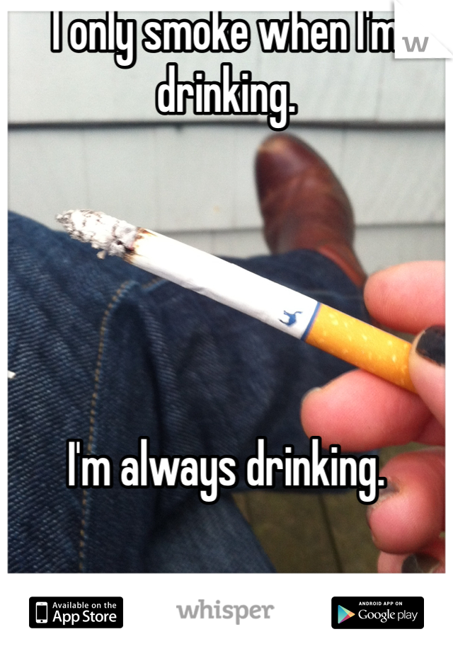 I only smoke when I'm drinking.      I'm always drinking.