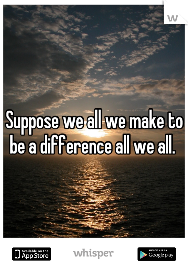Suppose we all we make to be a difference all we all.