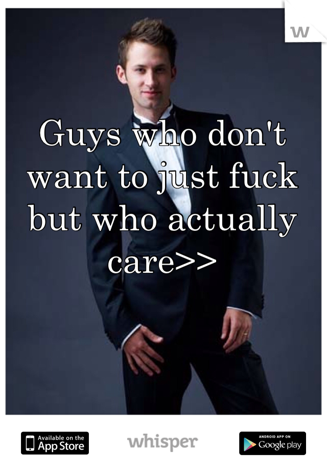 Guys who don't want to just fuck but who actually care>>