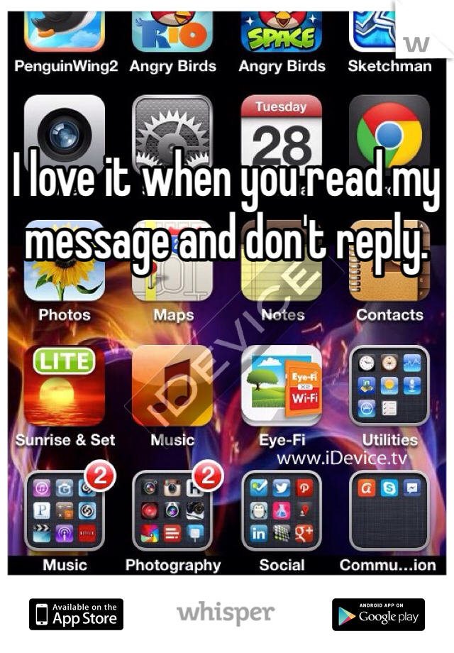 I love it when you read my message and don't reply.