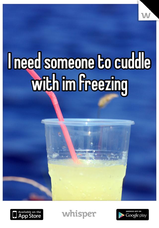 I need someone to cuddle with im freezing