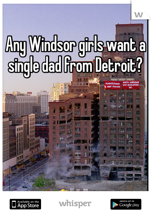 Any Windsor girls want a single dad from Detroit?
