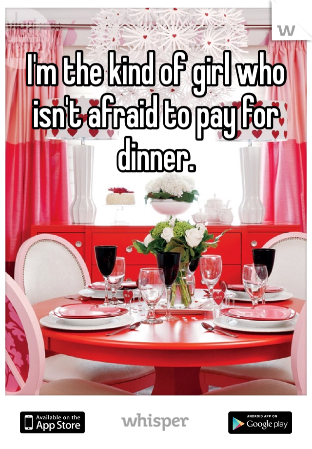 I'm the kind of girl who isn't afraid to pay for dinner.