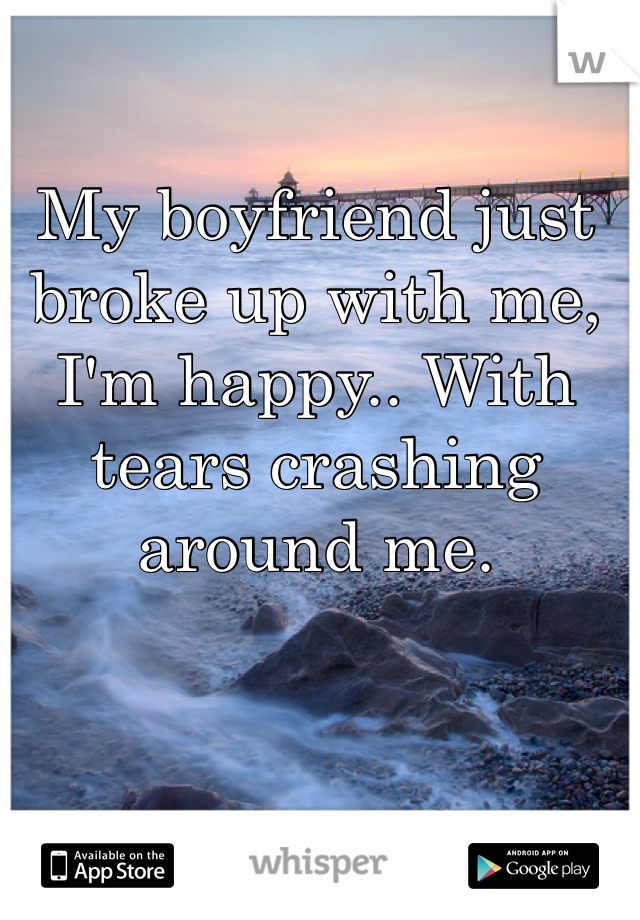 My boyfriend just broke up with me, I'm happy.. With tears crashing around me.