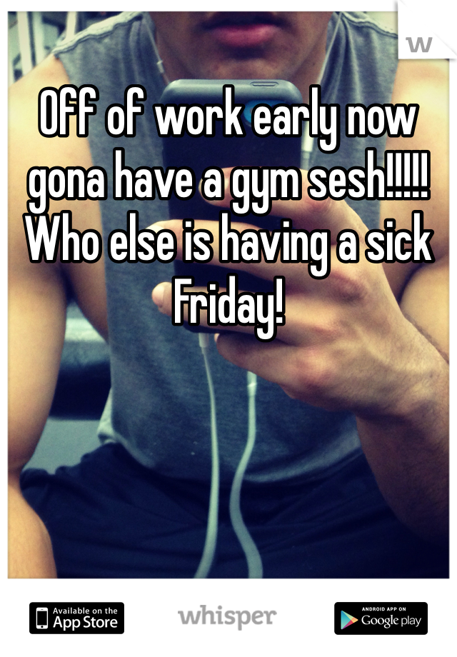 Off of work early now gona have a gym sesh!!!!! Who else is having a sick Friday!
