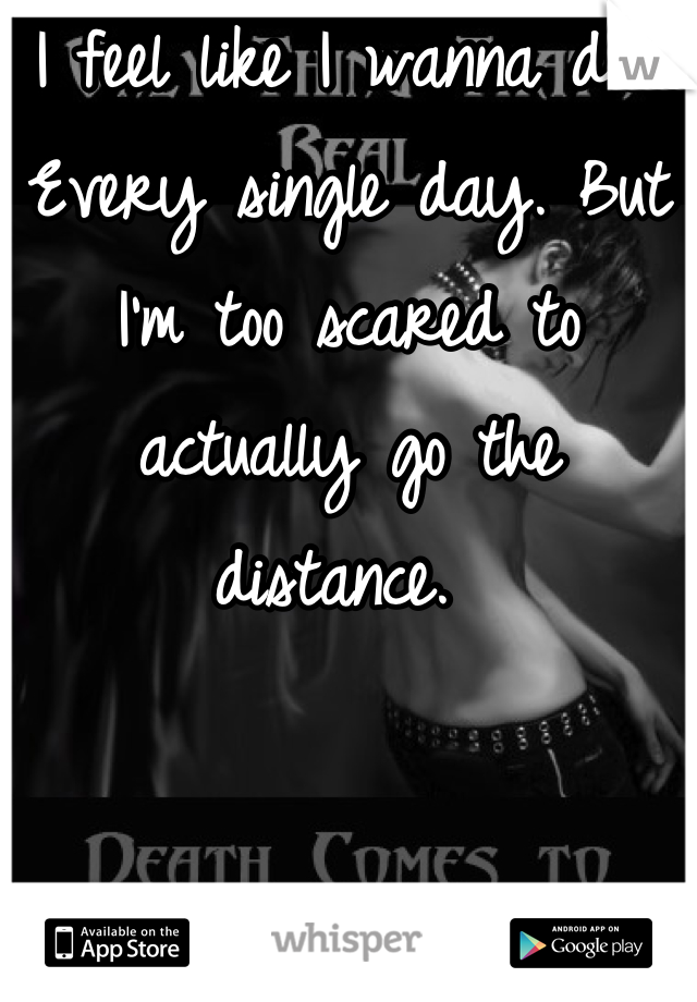 I feel like I wanna die. Every single day. But I'm too scared to actually go the distance.
