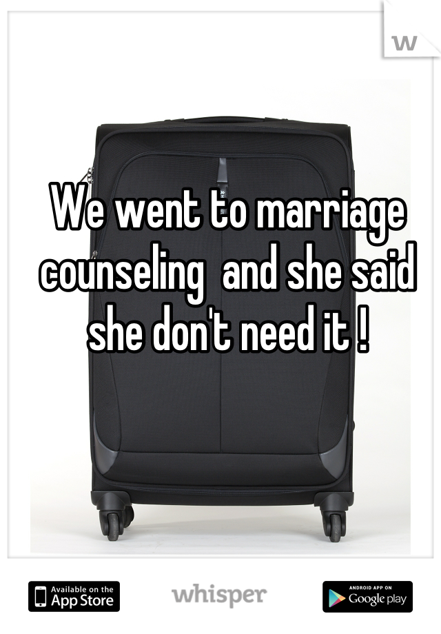 We went to marriage counseling  and she said she don't need it !