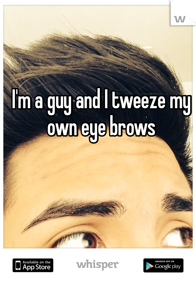 I'm a guy and I tweeze my own eye brows